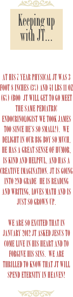 At his 7 year physical JT was 3 foot 8 inches (3%) and 41 lbs 11 oz (6%) (Boo- JT will get to go meet the same pediatric endocrinologist we took James too since he's so small!).  We delight in our big boy so much, he has a great sense of humor, is kind and helpful, and has a creative imagination. JT is going into 2nd grade- He is reading and writing, loves math and is just so grown up.  